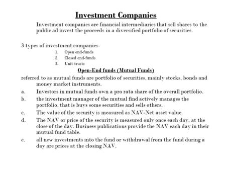 Investment Companies Investment companies are financial intermediaries that sell shares to the public ad invest the proceeds in a diversified portfolio.