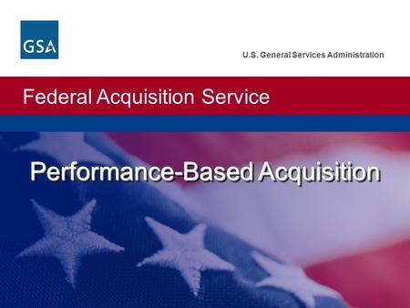 Federal Acquisition Service U.S. General Services Administration Performance-Based Acquisition.