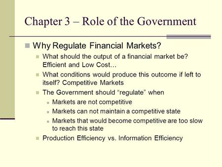 Chapter 3 – Role of the Government Why Regulate Financial Markets? What should the output of a financial market be? Efficient and Low Cost… What conditions.