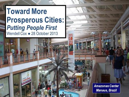 Amazonas Center Manaus, Brazil Toward More Prosperous Cities: Putting People First Wendell Cox ● 28 October 2013.