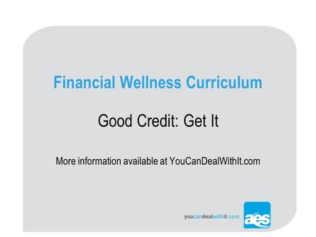 Financial Wellness Curriculum Good Credit: Get It More information available at YouCanDealWithIt.com.