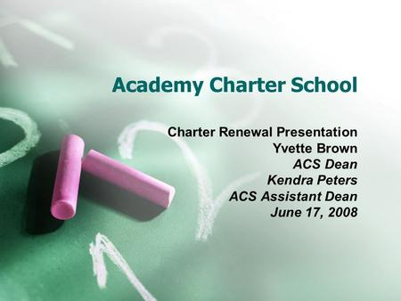 Academy Charter School Charter Renewal Presentation Yvette Brown ACS Dean Kendra Peters ACS Assistant Dean June 17, 2008.