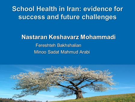School Health in Iran: evidence for success and future challenges Nastaran Keshavarz Mohammadi Nastaran Keshavarz Mohammadi Fereshteh Bakhshalian Fereshteh.