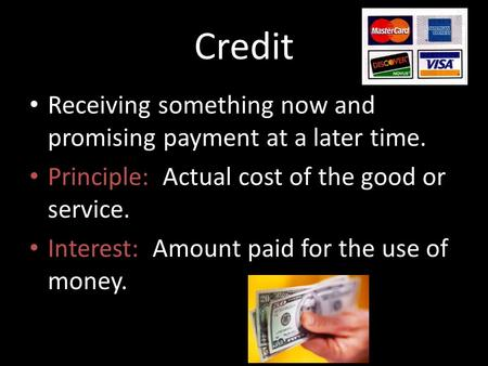 Credit Receiving something now and promising payment at a later time. Principle: Actual cost of the good or service. Interest: Amount paid for the use.