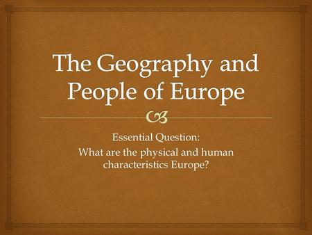 Essential Question: What are the physical and human characteristics Europe?