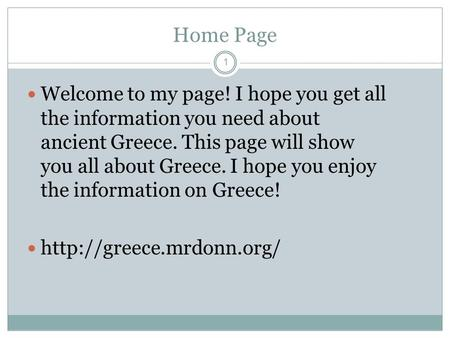 Home Page 1 Welcome to my page! I hope you get all the information you need about ancient Greece. This page will show you all about Greece. I hope you.