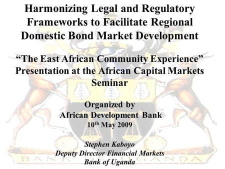 "Harmonizing Legal and Regulatory Frameworks to Facilitate Regional Domestic Bond Market Development ""The East African Community Experience"" Presentation."