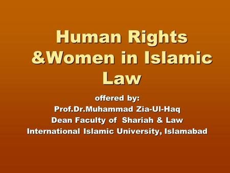 Human Rights &Women in Islamic Law offered by: Prof.Dr.Muhammad Zia-Ul-Haq Dean Faculty of Shariah & Law International Islamic University, Islamabad.