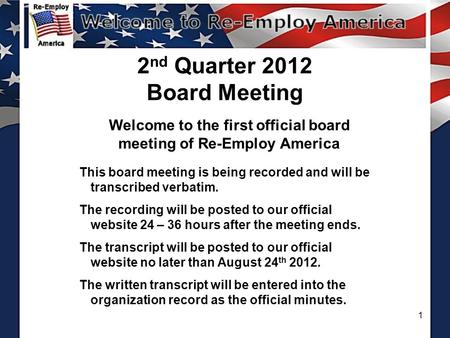 1 2 nd Quarter 2012 Board Meeting Welcome to the first official board meeting of Re-Employ America This board meeting is being recorded and will be transcribed.