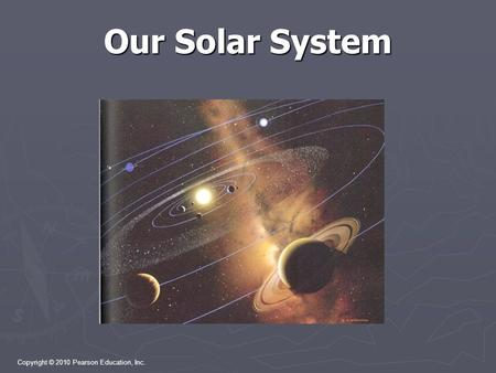 Copyright © 2010 Pearson Education, Inc. Our Solar System.
