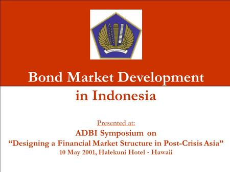 "Bond Market Development in Indonesia Presented at: ADBI Symposium on ""Designing a Financial Market Structure in Post-Crisis Asia"" 10 May 2001, Halekuni."