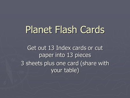 Planet Flash Cards Get out 13 Index cards or cut paper into 13 pieces 3 sheets plus one card (share with your table)