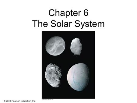 © 2011 Pearson Education, Inc. Chapter 6 The Solar System.