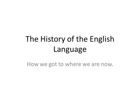 The History of the English Language How we got to where we are now.