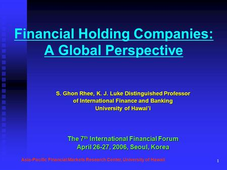 1 Financial Holding Companies: A Global Perspective S. Ghon Rhee, K. J. Luke Distinguished Professor of International Finance and Banking University of.