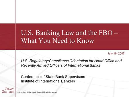 © 2006 Cleary Gottlieb Steen & Hamilton LLP. All rights reserved. U.S. Banking Law and the FBO – What You Need to Know U.S. Regulatory/Compliance Orientation.