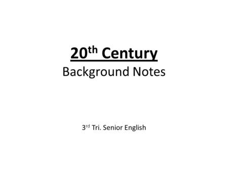 20 th Century Background Notes 3 rd Tri. Senior English.