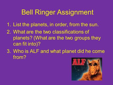 Bell Ringer Assignment 1.List the planets, in order, from the sun. 2.What are the two classifications of planets? (What are the two groups they can fit.
