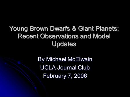 Young Brown Dwarfs & Giant Planets: Recent Observations and Model Updates By Michael McElwain UCLA Journal Club February 7, 2006.