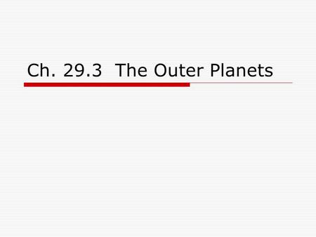 Ch. 29.3 The Outer Planets.  Consist of the gas giant planets Jupiter, Saturn, Uranus, and Neptune.  Pluto is recently demoted, and is no longer considered.
