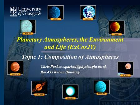Planetary Atmospheres, the Environment and Life (ExCos2Y) Topic 1: Composition of Atmospheres Chris Parkes Rm 455 Kelvin Building.