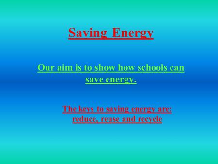 SavingEnergy Our aim is to show how schools can save energy. The keys to saving energy are: reduce, reuse and recycle.