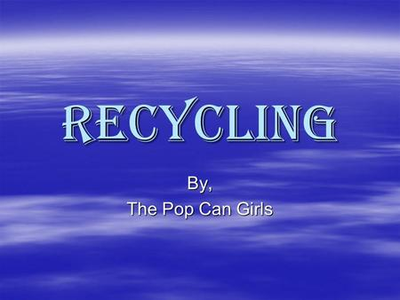 Recycling By, The Pop Can Girls. What is Recycling?  Recycling is what you can recycle or reuse.