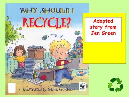 Adapted story from Jen Green. In my family, we recycle rubbish. We return things so they can be used again.