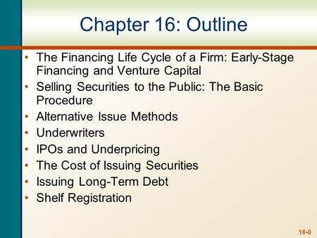 16-0 Chapter 16: Outline The Financing Life Cycle of a Firm: Early-Stage Financing and Venture Capital Selling Securities to the Public: The Basic Procedure.