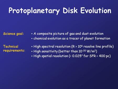 Protoplanetary Disk Evolution Science goal: A composite picture of gas and dust evolution chemical evolution as a tracer of planet formation Technical.