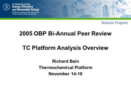 2005 OBP Bi-Annual Peer Review TC Platform Analysis Overview Richard Bain Thermochemical Platform November 14-16.