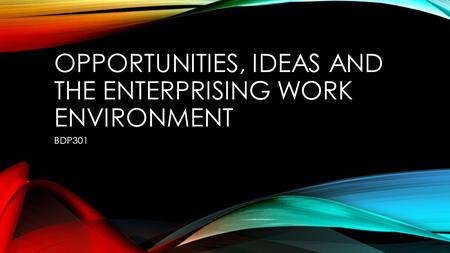 OPPORTUNITIES, IDEAS AND THE ENTERPRISING WORK ENVIRONMENT BDP301.