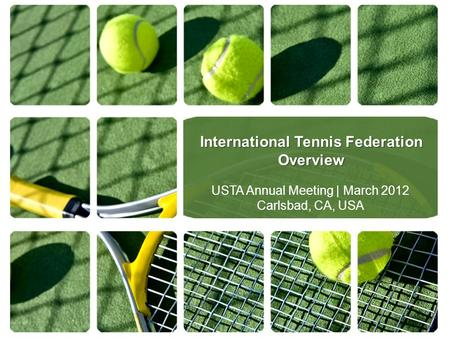 International Tennis Federation Overview USTA Annual Meeting | March 2012 Carlsbad, CA, USA.