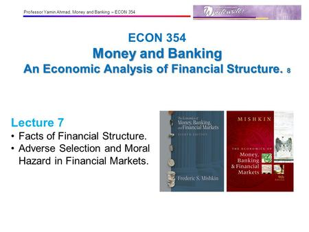 Professor Yamin Ahmad, Money and Banking – ECON 354 Money and Banking An Economic Analysis of Financial Structure. 8 ECON 354 Money and Banking An Economic.