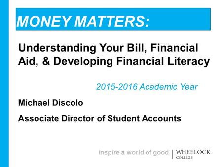 Inspire a world of good MONEY MATTERS: Understanding Your Bill, Financial Aid, & Developing Financial Literacy 2015-2016 Academic Year Michael Discolo.