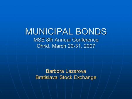 MUNICIPAL BONDS MSE 8th Annual Conference Ohrid, March 29-31, 2007 Barbora Lazarova Bratislava Stock Exchange.