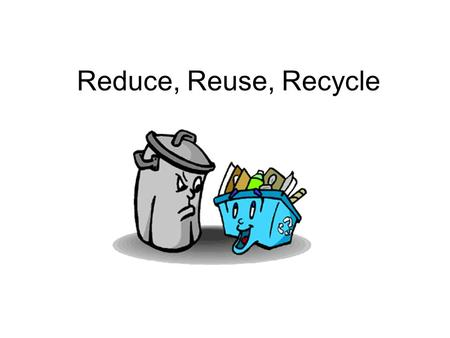 Reduce, Reuse, Recycle. Reduce means cut the amount of stuff you use so that you have less to throw away.