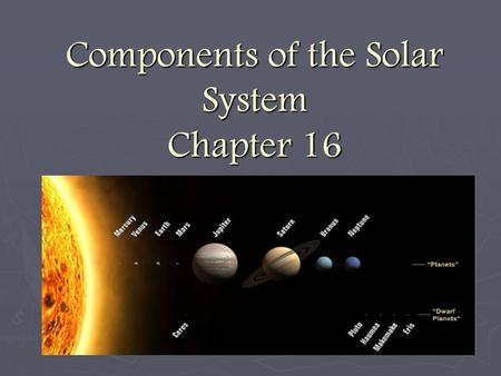 Components of the Solar System Chapter 16. Our Solar System ► The solar system is the name given to the planetary system of which the Earth is a part.