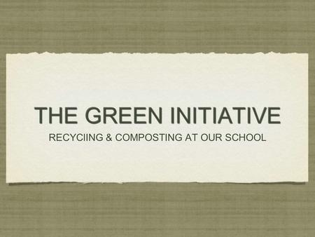 THE GREEN INITIATIVE RECYClING & COMPOSTING AT OUR SCHOOL RECYClING & COMPOSTING AT OUR SCHOOL.