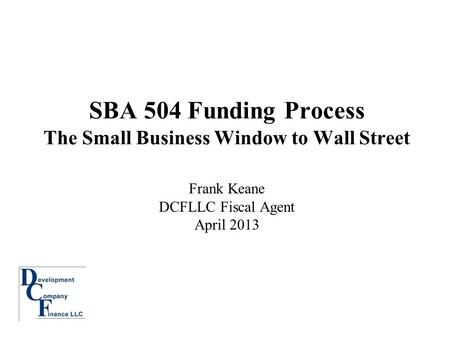 SBA 504 Funding Process The Small Business Window to Wall Street Frank Keane DCFLLC Fiscal Agent April 2013.
