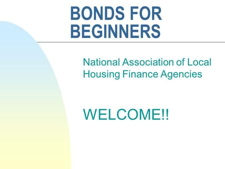 BONDS FOR BEGINNERS National Association of Local Housing Finance Agencies WELCOME!!