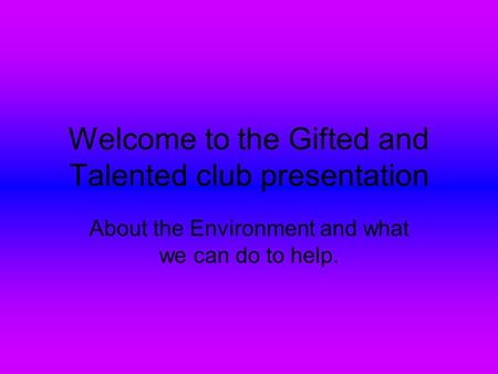 Welcome to the Gifted and Talented club presentation About the Environment and what we can do to help.