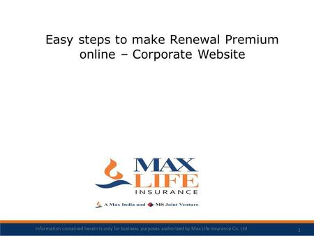 Easy steps to make Renewal Premium online – Corporate Website 1 Information contained herein is only for business purposes authorized by Max Life Insurance.