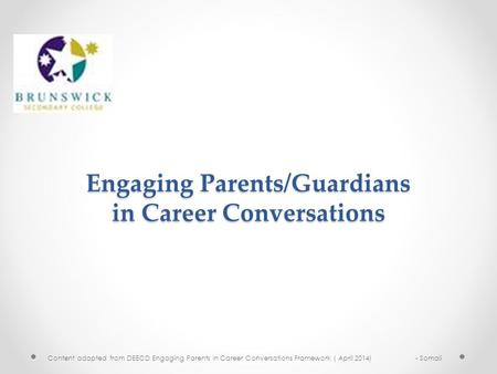 Content adapted from DEECD Engaging Parents in Career Conversations Framework ( April 2014) - Somali Engaging Parents/Guardians in Career Conversations.