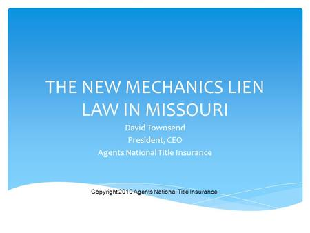 THE NEW MECHANICS LIEN LAW IN MISSOURI David Townsend President, CEO Agents National Title Insurance Copyright 2010 Agents National Title Insurance.
