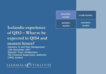 Icelandic experience of QIS3 – What to be expected in QIS4 and nearest future? credit market securities market pension- market insurance market Solvency.