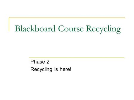 Blackboard Course Recycling Phase 2 Recycling is here!