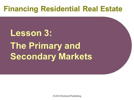 © 2012 Rockwell Publishing Financing Residential Real Estate Lesson 3: The Primary and Secondary Markets.