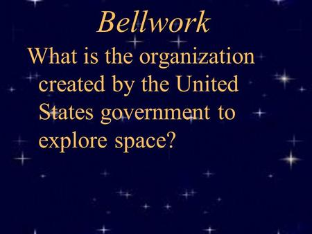 Bellwork What is the organization created by the United States government to explore space?