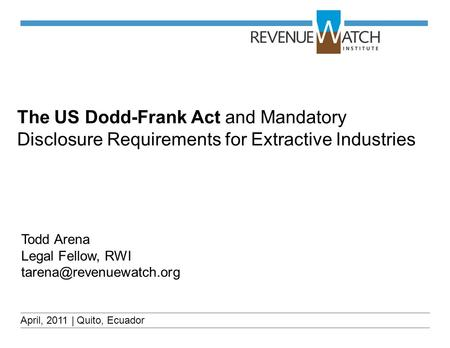 The US Dodd-Frank Act and Mandatory Disclosure Requirements for Extractive Industries April, 2011 | Quito, Ecuador Todd Arena Legal Fellow, RWI